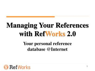 Managing Your References with Ref Works 2.0 Your personal reference  database @Internet