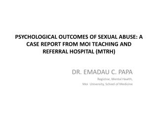 DR. EMADAU  C. PAPA Registrar, Mental Health, Moi  University, School of  M edicine
