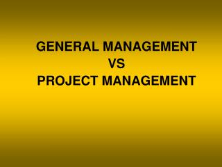 GENERAL MANAGEMENT VS PROJECT MANAGEMENT
