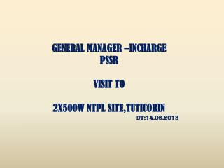 GENERAL MANAGER –INCHARGE PSSR VISIT TO 2X500W NTPL SITE,TUTICORIN DT:14.06.2013