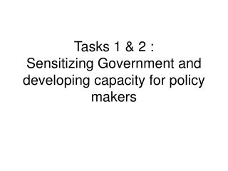 Tasks 1 & 2 : Sensitizing Government and developing capacity for policy makers