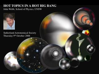 HOT TOPICS IN A HOT BIG BANG John Webb, School of Physics, UNSW Sutherland Astronomical Society