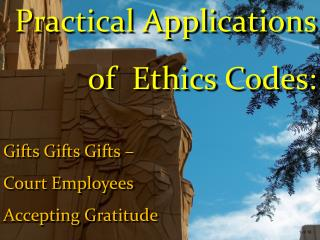 Practical Applications of  Ethics Codes: Gifts Gifts Gifts – Court Employees  Accepting Gratitude