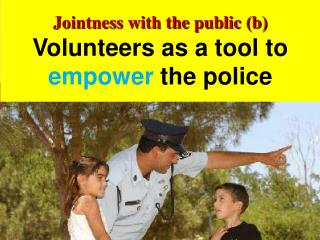 Jointness with the public (b) Volunteers as a tool to  empower  the police