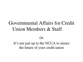 Governmental Affairs for Credit   Union Members & Staff