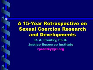 A 15-Year Retrospective on Sexual Coercion Research and Developments R. A. Prentky, Ph.D.