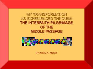 MY TRANSFORMATION  AS EXPERIENCED THROUGH THE INTERFAITH PILGRIMAGE OF THE MIDDLE PASSAGE