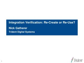 Integration Verification: Re-Create or Re-Use?  Nick Gatherer Trident Digital Systems