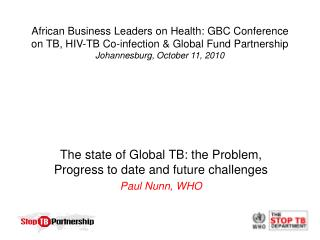 The state of Global TB: the Problem, Progress to date and future challenges Paul Nunn, WHO
