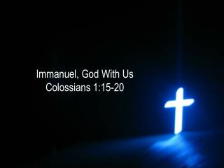 Immanuel, God With Us Colossians 1:15-20