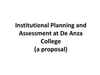 Institutional Planning and Assessment at De Anza College (a proposal)