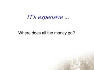 IT's expensive …