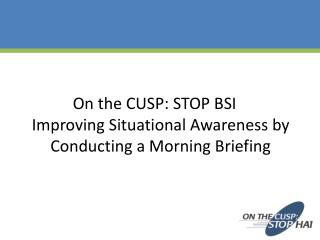 On the CUSP: STOP BSI  Improving Situational Awareness  by  Conducting a Morning Briefing