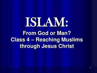 ISLAM: From God or Man? Class 4 – Reaching Muslims through Jesus Christ
