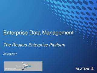 Enterprise Data Management The Reuters Enterprise Platform SIBOS 2007