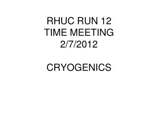 RHUC RUN 12 TIME MEETING  2/7/2012 CRYOGENICS