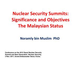 Nuclear Security Summits:  Significance and Objectives  The Malaysian Status
