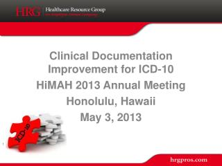 Clinical Documentation Improvement for ICD-10 HiMAH 2013 Annual Meeting Honolulu, Hawaii