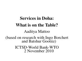 Services in Doha:   What is on the Table? Aaditya Mattoo (based on research with Ingo Borchert and Batshur Gootiiz) ICTS