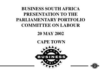 BUSINESS SOUTH AFRICA PRESENTATION TO THE PARLIAMENTARY PORTFOLIO COMMITTEE ON LABOUR  20 MAY 2002