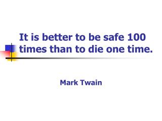 It is better to be safe 100 times than to die one time.