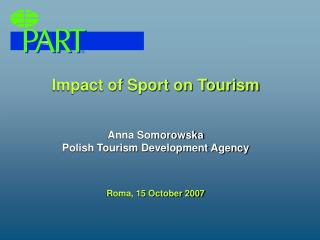 Impact of Sport on Tourism Anna Somorowska Polish Tourism Development Agency Roma, 15 October 2007