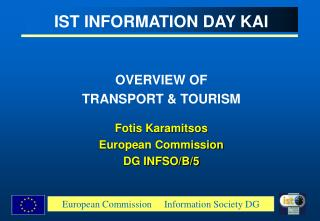 IST INFORMATION DAY KAI OVERVIEW OF  TRANSPORT & TOURISM Fotis Karamitsos European Commission