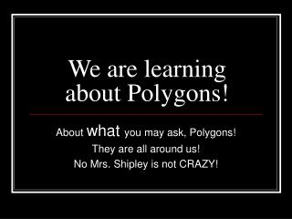 We are learning about Polygons!