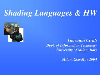 Shading Languages & HW  Giovanni Civati Dept. of Information Tecnology University of Milan, Italy