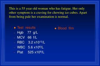 Test  results Hgb    77  g/L MCV   66  f/L RBC    3.2 x10 12 /L WBC   5.6 x10 6 /L