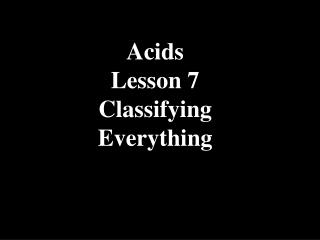 Acids Lesson 7 Classifying  Everything