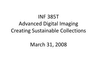 INF 385T  Advanced Digital Imaging Creating Sustainable Collections March 31, 2008
