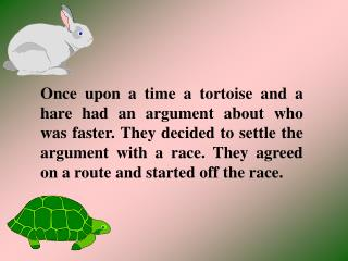 Once upon a time a tortoise and a hare had an argument about who was faster. They decided to settle the argument with a