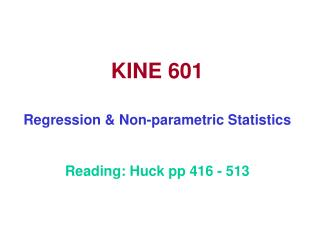 KINE 601 Regression & Non-parametric Statistics Reading: Huck pp 416 - 513