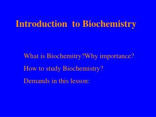 What is Biochemitry?Why importance? How to study Biochemistry? Demands in this lesson :