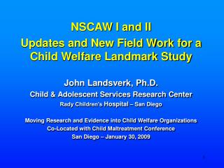 NSCAW I and II Updates and New Field Work for a Child Welfare Landmark Study John Landsverk, Ph.D.
