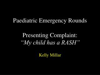 "Paediatric Emergency Rounds Presenting Complaint:  ""My child has a RASH"""