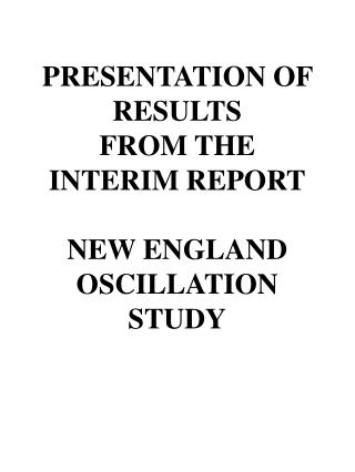 PRESENTATION OF RESULTS FROM THE INTERIM REPORT NEW ENGLAND OSCILLATION STUDY