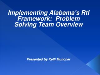 Implementing Alabama's RtI Framework:  Problem Solving Team Overview Presented by Kelli Muncher