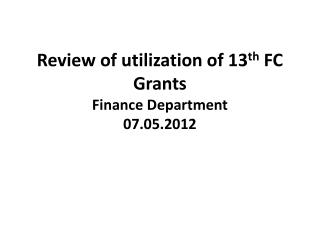 Review of utilization of 13 th  FC Grants Finance Department 07.05.2012