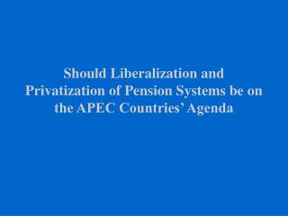 Should Liberalization and Privatization of Pension Systems be on the APEC Countries' Agenda