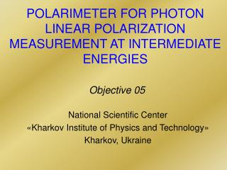 POLARIMETER FOR PHOTON LINEAR POLARIZATION  MEASUREMENT AT INTERMEDIATE  ENERGIES Objective 05