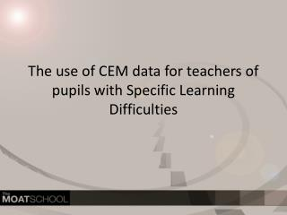 The use of CEM data for teachers of pupils with Specific Learning Difficulties