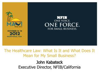 The Healthcare Law: What Is It and What Does It Mean for My Small Business? John Kabateck