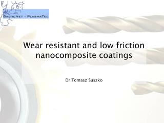 Wear resistant and low friction nanocomposite coatings Dr Tomasz Suszko