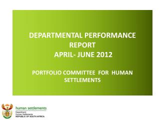 DEPARTMENTAL PERFORMANCE REPORT  APRIL- JUNE 2012 PORTFOLIO COMMITTEE  FOR  HUMAN SETTLEMENTS