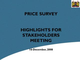 PRICE SURVEY  HIGHLIGHTS FOR STAKEHOLDERS MEETING 16-December, 2008