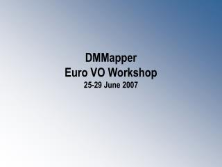 DMMapper  Euro VO Workshop 25-29 June 2007