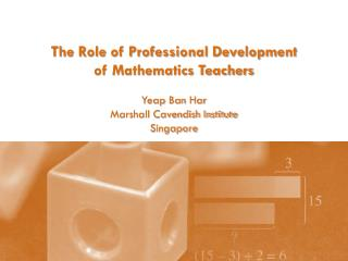 The Role of Professional Development  of Mathematics Teachers Yeap  Ban  Har Marshall Cavendish Institute Singapore