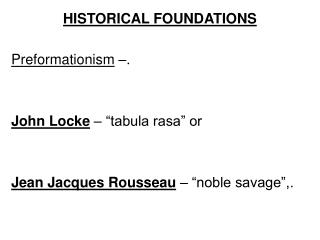 "HISTORICAL FOUNDATIONS Preformationism  –. John Locke  – ""tabula rasa"" or Jean Jacques Rousseau  – ""noble sa"